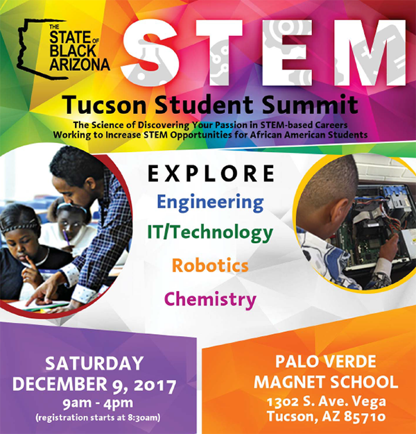 The State of Black Arizona presents STEM: Tucson Student Summit. The science of discovering your passion in STEM-based careers - working to increase STEM opportunities for African American Students. Explore: Engineering, IT/Technology, Robotics, Chemistry, Saturday, December 9, 9 a.m. - 4 p.m. (registration starts at 8:30 a.m.) at Palo Verde Magnet School, 1302 S. Ave. Vega, Tucson, AZ 85710