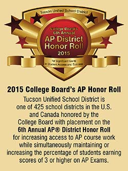 2015 College Board's AP Honor Roll. Tucson Unified School District is one of 425 school districts in the U.S. and Canada honored by the College Board with placement on the 6th Annual AP District Honor Roll for increasing access to AP course work while simultaneously maintaining or increasing the percentage of students earning scores of 3 or higher on AP Exams.