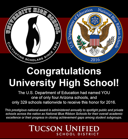 Congratulations University High School! The U.S. Department of Education has named YOU one of only four Arizona schools, and only 329 schools nationwide, to receive this honor for 2016. This prestigious national award is administered annually to spotlight public and private schools across the nation as National Blue Ribbon Schools for their overall academic excellence or their progress in closing achievemetn gaps among student subgroups.