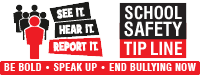 See It. Hear It. Report It. Be Bold. Speak Up. End Bullying Now. School Safety Tip Line