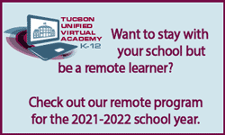 Want to stay with your school but be a remote learner? Check out our remote program for the 2021-2022 school year. Tucson Unified Virtual Academy K-12