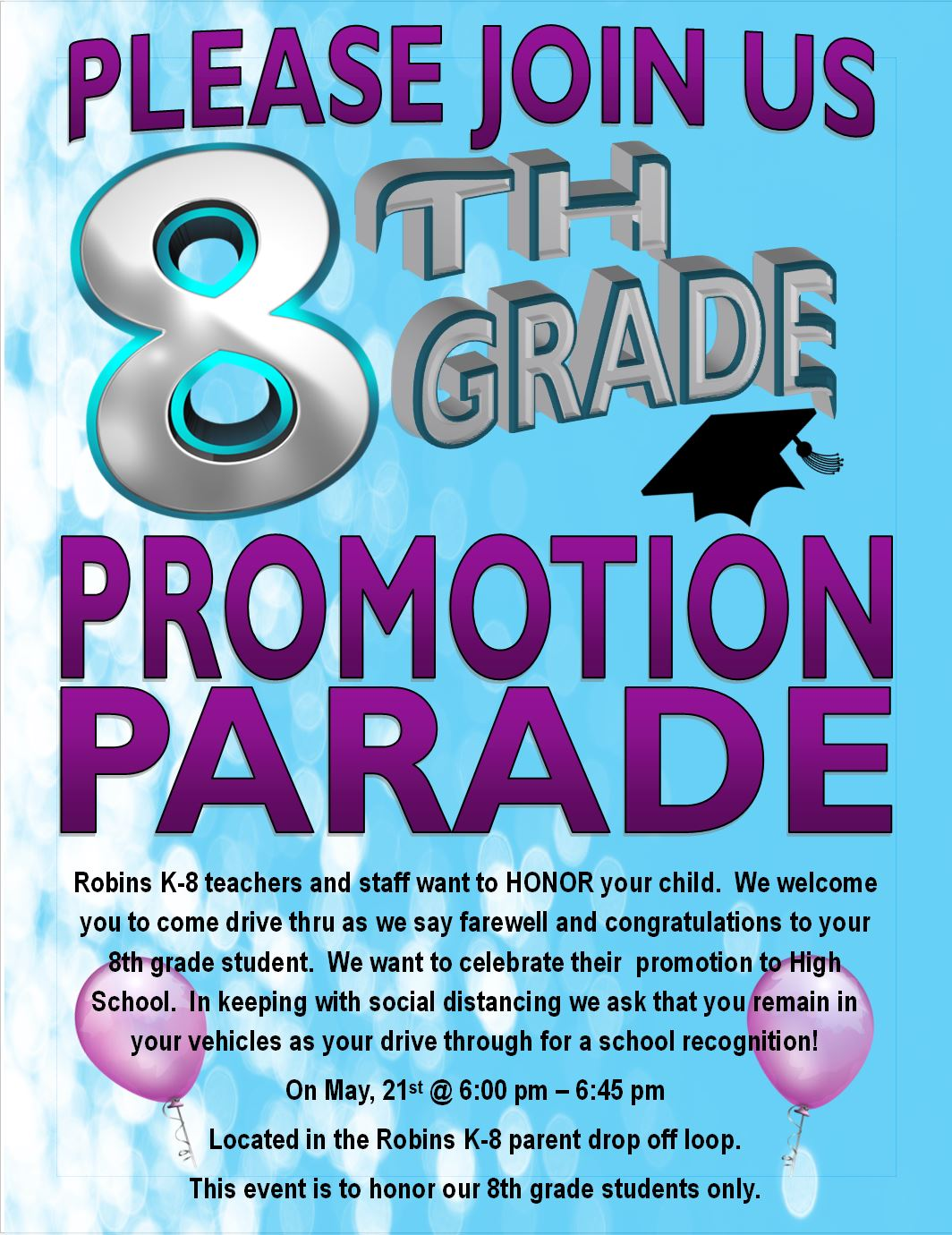 Please join us for the 8th grade promotion parade. Robins K-8 teachers and staff want to HONOR your child.  We welcome you to come drive thru as we say farewell and congratulations to your  8th grade student.  We want to celebrate their  promotion to High School.  In keeping with social distancing we ask that you remain in your vehicles as your drive through for a school recognition! On May, 21st @ 6:00 pm – 6:45 pm  Located in the Robins K-8 parent drop off loop.   This event is to honor our 8th grade students only.