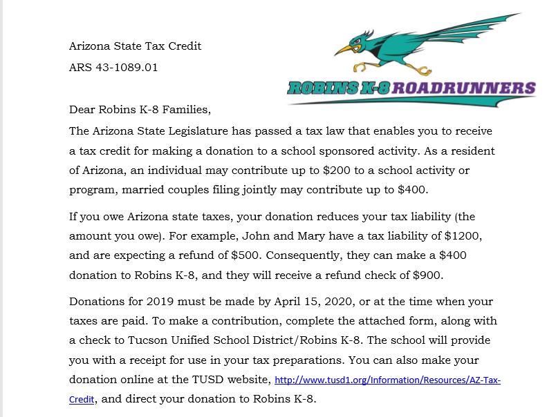 Arizona State Tax Credit ARS 43-1089.01    Dear Robins K-8 Families, The Arizona State Legislature has passed a tax law that enables you to receive a tax credit for making a donation to a school sponsored activity. As a resident of Arizona, an individual may contribute up to $200 to a school activity or program, married couples filing jointly may contribute up to $400.  If you owe Arizona state taxes, your donation reduces your tax liability (the amount you owe). For example, John and Mary have a tax liability of $1200, and are expecting a refund of $500. Consequently, they can make a $400 donation to Robins K-8, and they will receive a refund check of $900.  Donations for 2019 must be made by April 15, 2020, or at the time when your taxes are paid. To make a contribution, complete the attached form, along with a check to Tucson Unified School District/Robins K-8. The school will provide you with a receipt for use in your tax preparations. You can also make your donation online at the TUSD website, http://www.tusd1.org/Information/Resources/AZ-TaxCredit, and direct your donation to Robins K-8.   Tax credit donations are vital for supporting OMA, fine arts, sports, field trips and science. Essentially, this donation is free money which benefits your child's education and school experiences.  Make your donation today, and share this information with grandparents, family, neighbors and friends. Encourage them all to support your school.  Thank you for making a difference in the education of Robins K-8 students!    With Kind Regards, Mrs. Thomas, Principal Robins K-8 Staff & PTO