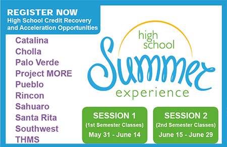 High School Summer Experience. Session 1 (1st semester classes) May 31 - June 14. Session 2 (2nd Semester classes) June 15 - June 29. Register now! High school credit recovery and acceleration opportunities at Catalina, Cholla, Palo Verde, Project MORE, Pueblo, Rincon, Sahuaro, Santa Rita, Southwest, Tucson High.